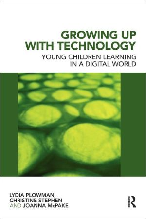 Growing Up With Technology: Young Children Learning in a Digital World - Lydia Plowman, Joanna McPake, Christine Stephen