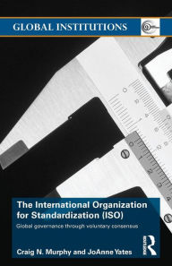 ISO, the International Organization for Standardization: Global Governance through Voluntary Consensus - Craig N. Murphy