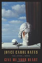 Give Me Your Heart: Tales of Mystery and Suspense - Oates, Joyce Carol