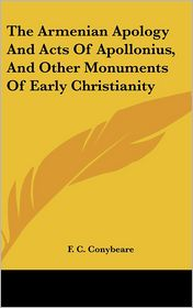 Armenian Apology and Acts of Apollonius, and Other Monuments of Early Christianity - F.C. Conybeare (Editor)