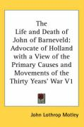 The Life and Death of John of Barneveld: Advocate of Holland with a View of the Primary Causes and Movements of the Thirty Years' War V1