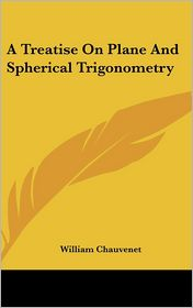 A Treatise on Plane and Spherical Trigonometry - William Chauvenet