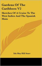 Gardens of the Caribbees V2: Sketches of A Cruise to the West Indies and the Spanish Main - Ida May Hill Starr