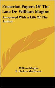 Fraserian Papers of the Late Dr William Maginn: Annotated with a Life of the Author - William Maginn, Foreword by R. Shelton MacKenzie, Foreword by Robert Shelton MacKenzie