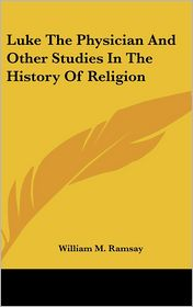Luke the Physician and Other Studies in the History of Religion - William M. Ramsay