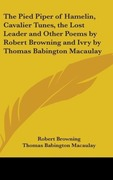 Browning, Robert;Macaulay, Thomas Babington: The Pied Piper Of Hamelin, Cavalier Tunes, The Lost Leader And Other Poems By Robert Browning And Ivry By Thomas Babington Macaulay