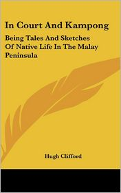 In Court and Kampong: Being Tales and Sketches of Native Life in the Malay Peninsula - Hugh Clifford