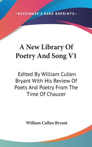 New Library of Poetry and Song V1: Edited by William Cullen Bryant with His Review of Poets and Poetry from the Time of Chaucer - William Cullen Bryant (Editor)