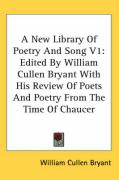 A New Library of Poetry and Song V1: Edited by William Cullen Bryant with His Review of Poets and Poetry from the Time of Chaucer