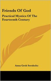 Friends of God: Practical Mystics of the Fourteenth Century - Anna Groh Seesholtz