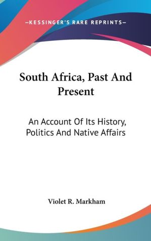 South Africa, Past and Present: An Account of Its History, Politics and Native Affairs - Violet R. Markham