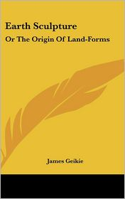 Earth Sculpture: Or the Origin of Land-Forms - James Geikie