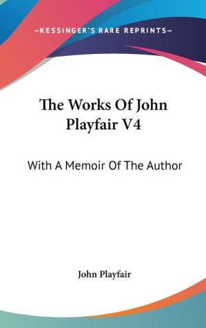 The Works of John Playfair V4: With A Memoir of the Author - John Playfair