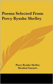 Poems Selected from Percy Bysshe Shelley - Percy Bysshe Shelley, Richard Garnett (Editor), Ricahrd Garnett (Editor)