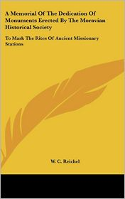 Memorial of the Dedication of Monuments Erected by the Moravian Historical Society: To Mark the Rites of Ancient Missionary Stations - W.C. Reichel