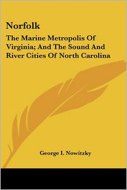 Norfolk: The Marine Metropolis of Virginia; And the Sound and River Cities of North Carolina - George I. Nowitzky