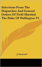Selections From The Dispatches And General Orders Of Field Marshal The Duke Of Wellington V1 - J. Gurwood
