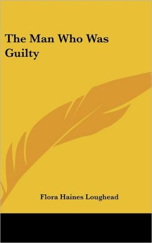 Man Who Was Guilty - Flora Haines Loughead