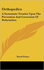 Orthopedics: A Systematic Treatise upon the Prevention and Correction of Deformities - David Prince