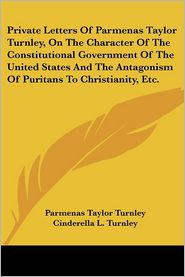Private Letters of Parmenas Taylor Turnley, on the Character of the Constitutional Government of the United States and the Antagonism of Puritans to C - Parmenas Taylor Turnley, Cinderella L. Turnley (Editor)