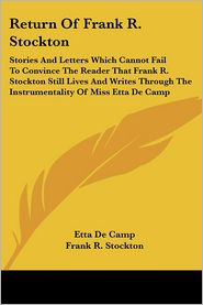 Return of Frank R. Stockton: Stories and Letters Which Cannot Fail to Convince the Reader That Frank R. Stockton Still Lives and Writes Through the Instrumentality of Miss Etta De Camp - Etta De Camp, Frank R. Stockton