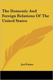 Domestic and Foreign Relations of the United States - Joel Parker