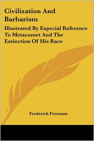 Civilization and Barbarism: Illustrated by Especial Reference to Metacomet and the Extinction of His Race - Frederick Freeman