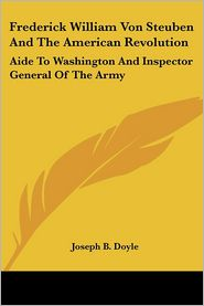Frederick William Von Steuben and the American Revolution: Aide to Washington and Inspector General of the Army - Joseph Beatty Doyle