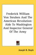 Frederick William Von Steuben and the American Revolution: Aide to Washington and Inspector General of the Army