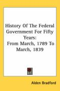 History of the Federal Government for Fifty Years: From March, 1789 to March, 1839