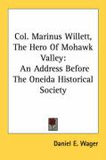 Col. Marinus Willett, the Hero of Mohawk Valley: An Address Before the Oneida Historical Society