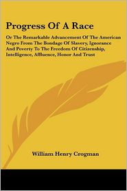 Progress of a Race: Or the Remarkable Advancement of the American Negro from the Bondage of Slavery, Ignorance and Poverty to the Freedom of Citizensh - William Henry Crogman