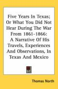 Five Years in Texas; Or What You Did Not Hear During the War from 1861-1866: A Narrative of His Travels, Experiences and Observations, in Texas and Me