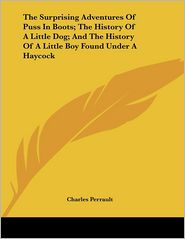 The Surprising Adventures of Puss in Boots; the History of a Little Dog; and the History of a Little Boy Found under a Haycock - Charles Perrault