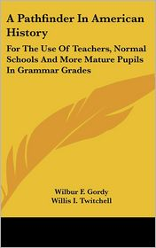 A Pathfinder in American History: For the Use of Teachers, Normal Schools and More Mature Pupils in Grammar Grades - Wilber Fisk Gordy, Wilbur F. Gordy, Willis I. Twitchell
