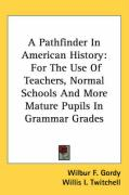 A Pathfinder in American History: For the Use of Teachers, Normal Schools and More Mature Pupils in Grammar Grades