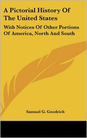 A Pictorial History of the United States: With Notices of Other Portions of America, North and South - Samuel G. Goodrich