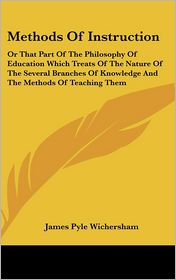 Methods of Instruction: Or That Part of the Philosophy of Education Which Treats of the Nature of the Several Branches of Knowledge and the Me - James Pyle Wichersham