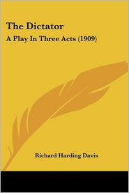 Dictator: A Play in Three Acts (1909) - Richard Harding Davis