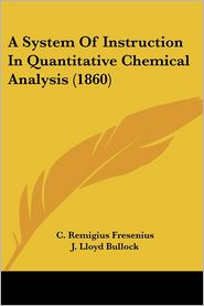 A System Of Instruction In Quantitative Chemical Analysis (1860) - C. Remigius Fresenius, J. Lloyd Bullock (Editor)