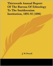 Thirteenth Annual Report Of The Bureau Of Ethnology To The Smithsonian Institution, 1891-92 (1896) - J.W. Powell (Editor)