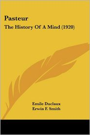 Pasteur: The History of a Mind (1920) - Emile Duclaux, Florence Hedges (Translator), Erwin Frink Smith (Translator)