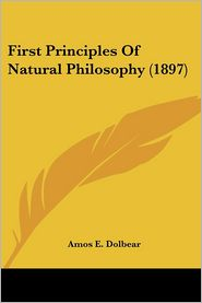 First Principles of Natural Philosophy - Amos Emerson Dolbear