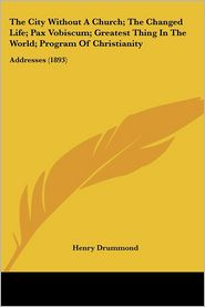 The City Without A Church; The Changed Life; Pax Vobiscum; Greatest Thing In The World; Program Of Christianity - Henry Drummond