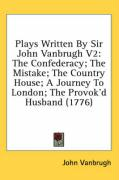 Plays Written by Sir John Vanbrugh V2: The Confederacy; The Mistake; The Country House; A Journey to London; The Provok'd Husband (1776)