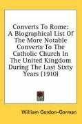 Converts to Rome: A Biographical List of the More Notable Converts to the Catholic Church in the United Kingdom During the Last Sixty Ye