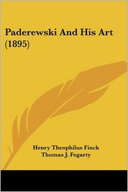 Paderewski and His Art (1895) - Henry Theophilus Finck, Thomas J. Fogarty (Illustrator)