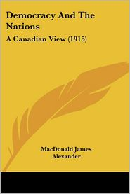 Democracy and the Nations: A Canadian View (1915) - James Alexand MacDonald James Alexander