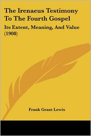 The Irenaeus Testimony to the Fourth Gospel: Its Extent, Meaning, and Value (1908) - Frank Grant Lewis