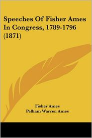 Speeches of Fisher Ames in Congress, 1789-1796 (1871) - Fisher Ames, Pelham Warren Ames (Editor)